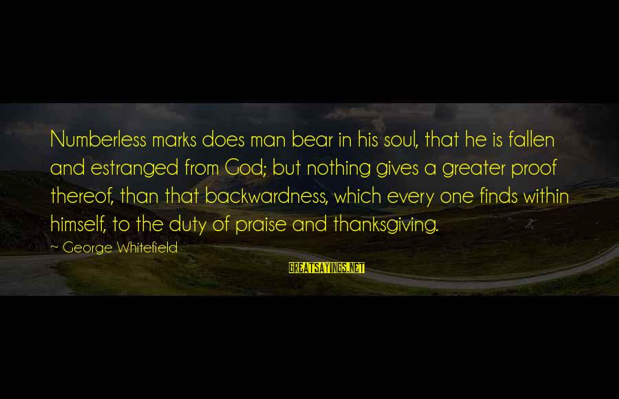 God And Thanksgiving Sayings By George Whitefield: Numberless marks does man bear in his soul, that he is fallen and estranged from