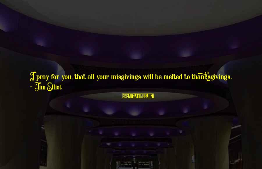 God And Thanksgiving Sayings By Jim Elliot: I pray for you, that all your misgivings will be melted to thanksgivings. Remember that