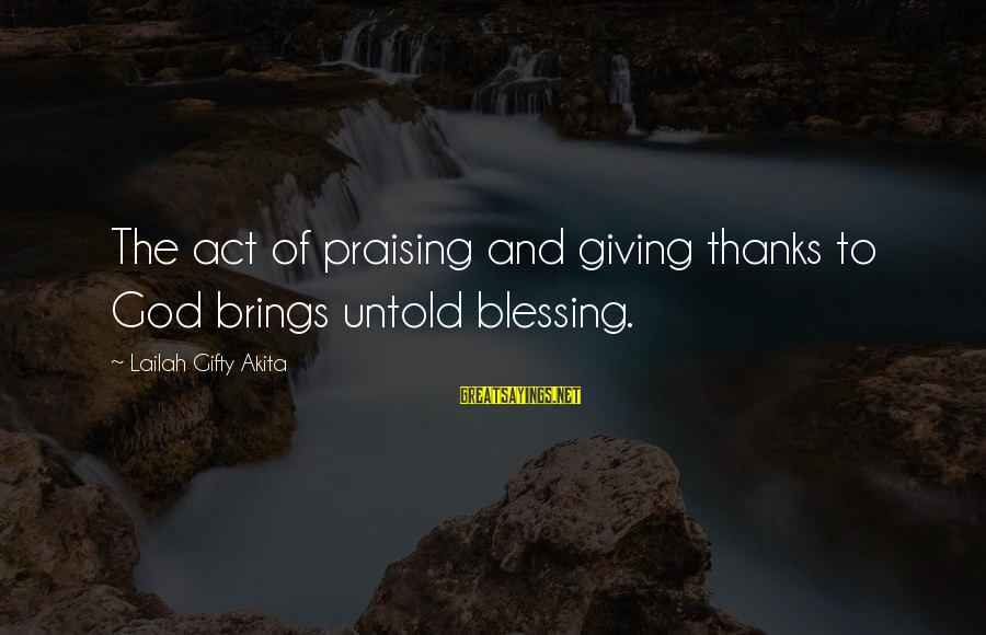 God And Thanksgiving Sayings By Lailah Gifty Akita: The act of praising and giving thanks to God brings untold blessing.