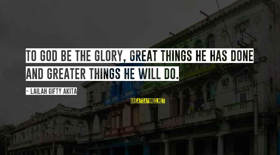 God And Thanksgiving Sayings By Lailah Gifty Akita: To God be the glory, great things He has done and greater things He will