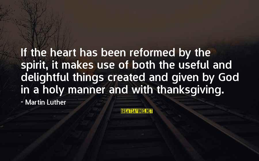 God And Thanksgiving Sayings By Martin Luther: If the heart has been reformed by the spirit, it makes use of both the