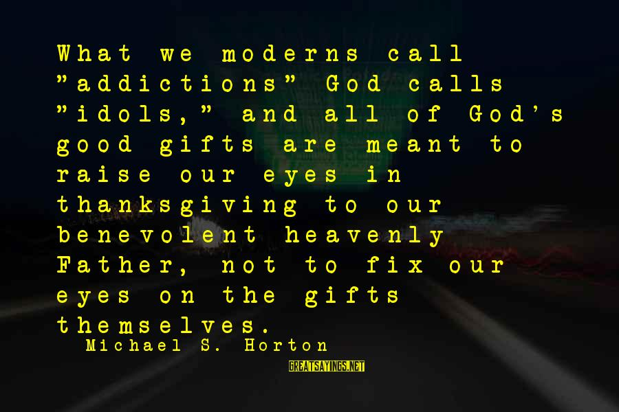 """God And Thanksgiving Sayings By Michael S. Horton: What we moderns call """"addictions"""" God calls """"idols,"""" and all of God's good gifts are"""
