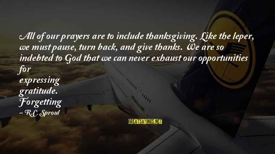 God And Thanksgiving Sayings By R.C. Sproul: All of our prayers are to include thanksgiving. Like the leper, we must pause, turn