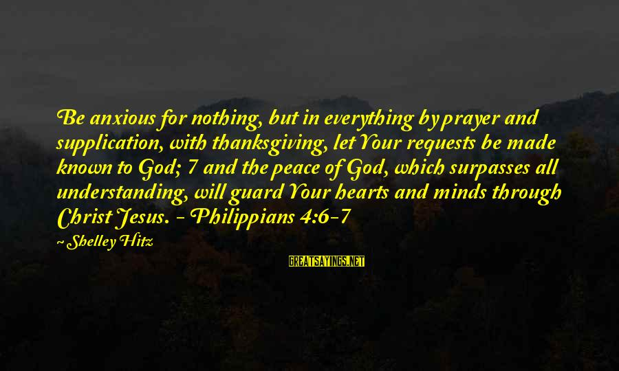 God And Thanksgiving Sayings By Shelley Hitz: Be anxious for nothing, but in everything by prayer and supplication, with thanksgiving, let Your