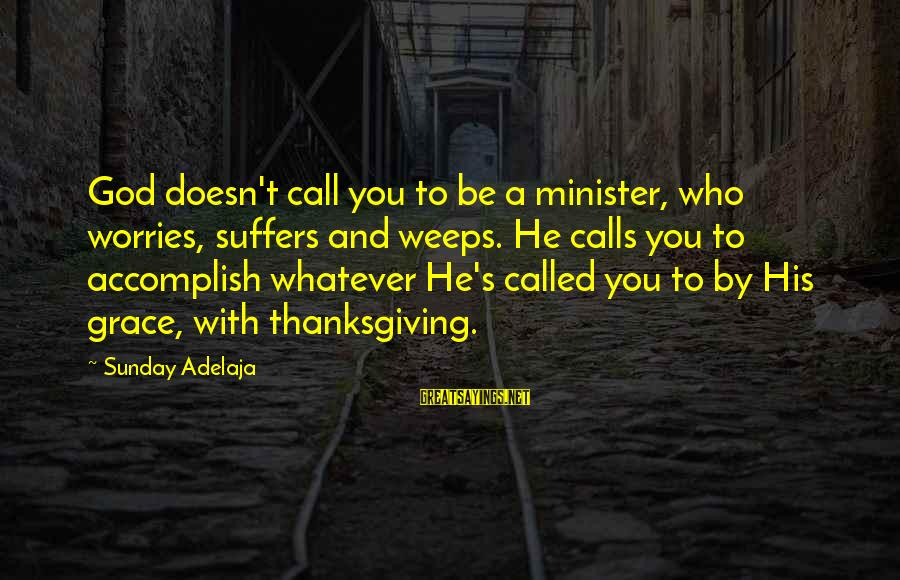 God And Thanksgiving Sayings By Sunday Adelaja: God doesn't call you to be a minister, who worries, suffers and weeps. He calls