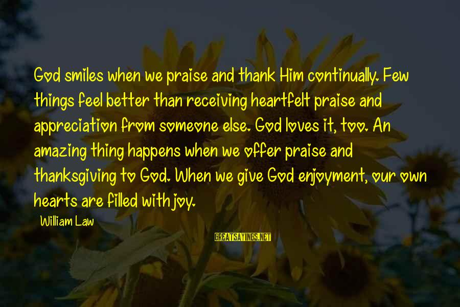 God And Thanksgiving Sayings By William Law: God smiles when we praise and thank Him continually. Few things feel better than receiving
