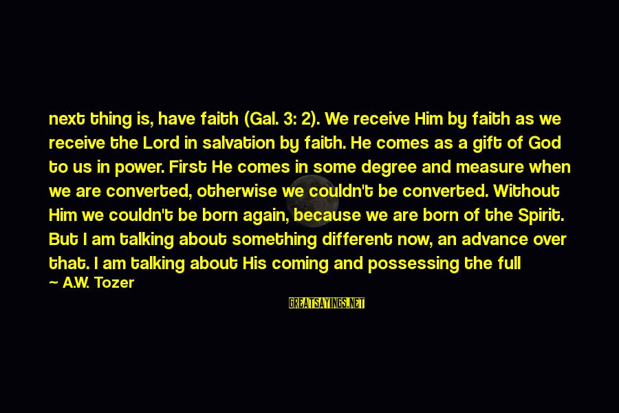 God Comes First Sayings By A.W. Tozer: next thing is, have faith (Gal. 3: 2). We receive Him by faith as we