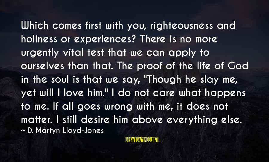 God Comes First Sayings By D. Martyn Lloyd-Jones: Which comes first with you, righteousness and holiness or experiences? There is no more urgently