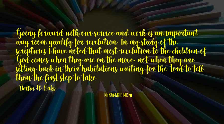 God Comes First Sayings By Dallin H. Oaks: Going forward with our service and work is an important way room qualify for revelation.