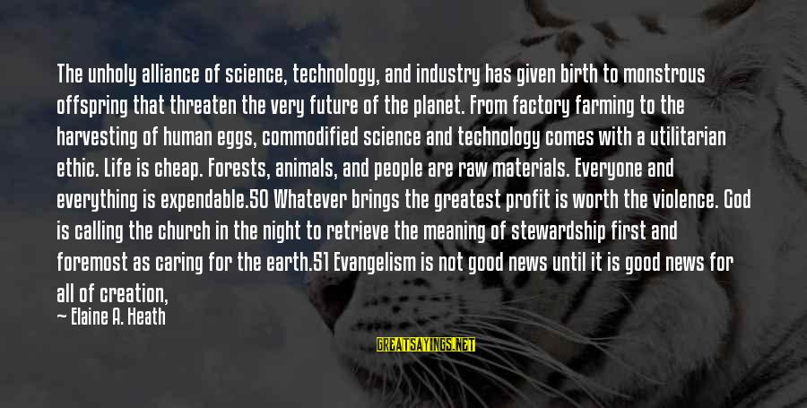 God Comes First Sayings By Elaine A. Heath: The unholy alliance of science, technology, and industry has given birth to monstrous offspring that