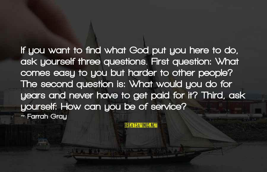 God Comes First Sayings By Farrah Gray: If you want to find what God put you here to do, ask yourself three