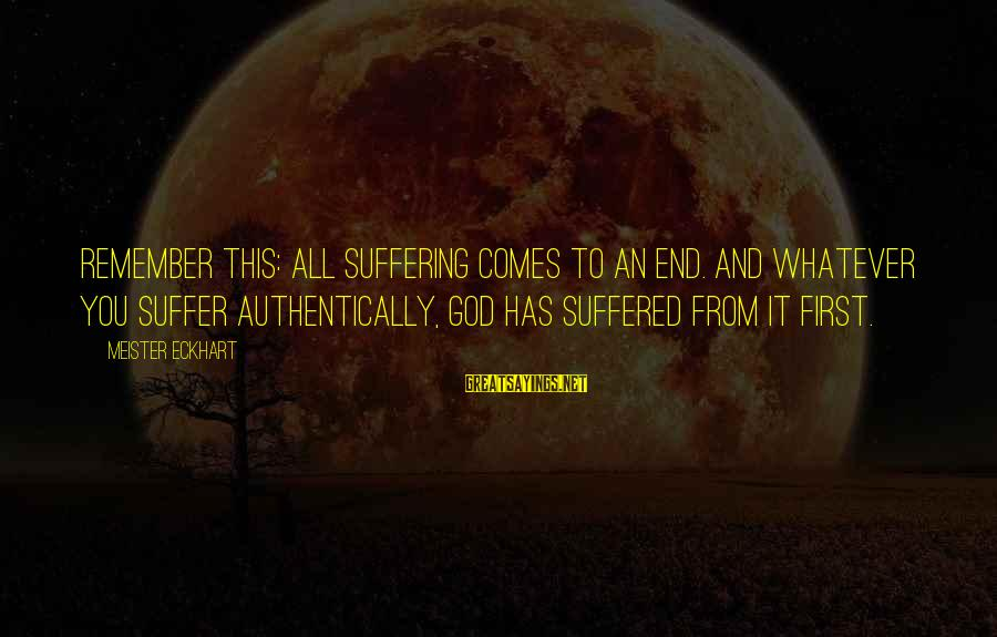 God Comes First Sayings By Meister Eckhart: Remember this: all suffering comes to an end. And whatever you suffer authentically, God has