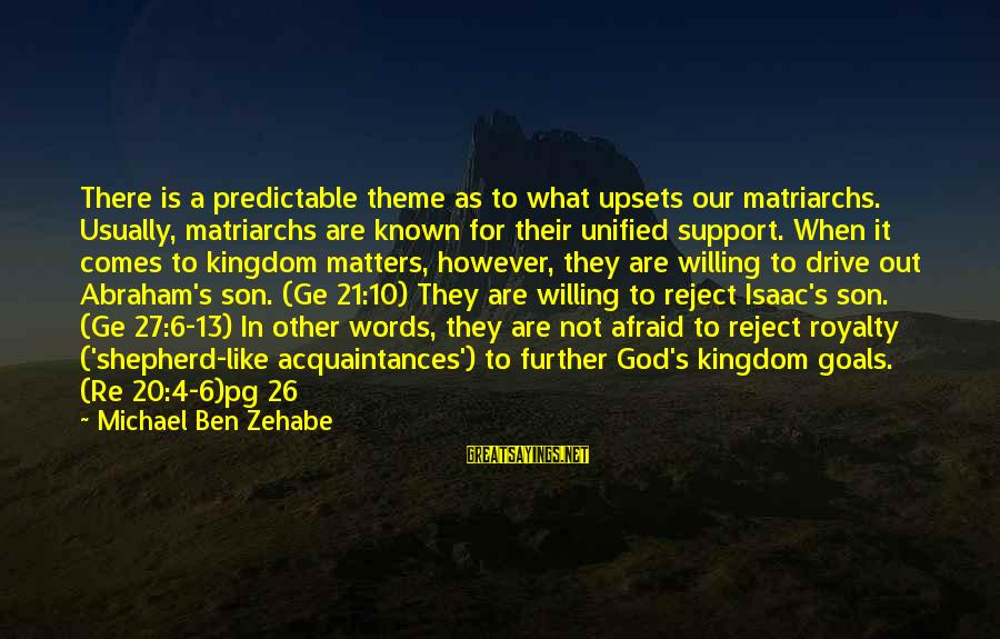 God Comes First Sayings By Michael Ben Zehabe: There is a predictable theme as to what upsets our matriarchs. Usually, matriarchs are known