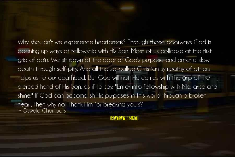 God Comes First Sayings By Oswald Chambers: Why shouldn't we experience heartbreak? Through those doorways God is opening up ways of fellowship
