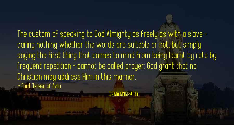 God Comes First Sayings By Saint Teresa Of Avila: The custom of speaking to God Almighty as freely as with a slave - caring