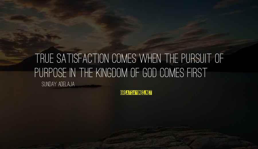God Comes First Sayings By Sunday Adelaja: True satisfaction comes when the pursuit of purpose in the kingdom of God comes first