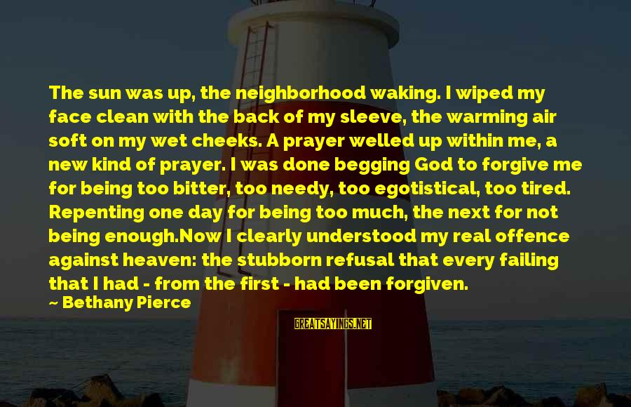 God Forgive Me Sayings By Bethany Pierce: The sun was up, the neighborhood waking. I wiped my face clean with the back