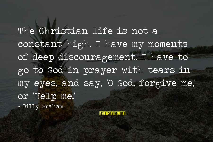 God Forgive Me Sayings By Billy Graham: The Christian life is not a constant high. I have my moments of deep discouragement.