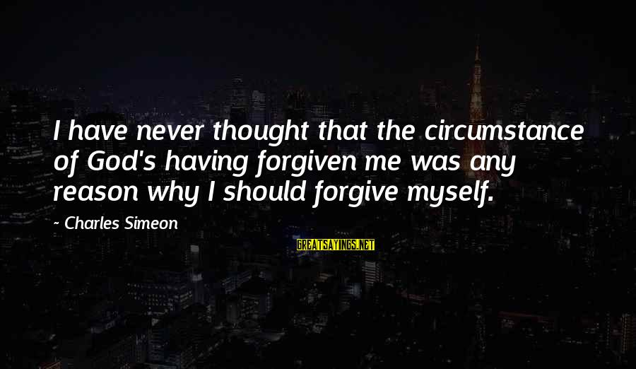 God Forgive Me Sayings By Charles Simeon: I have never thought that the circumstance of God's having forgiven me was any reason