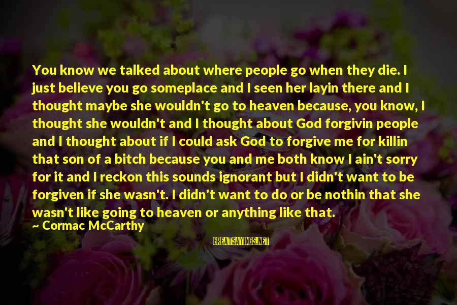 God Forgive Me Sayings By Cormac McCarthy: You know we talked about where people go when they die. I just believe you