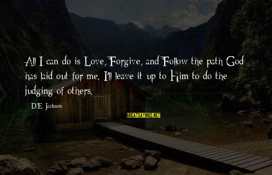 God Forgive Me Sayings By D.E. Jackson: All I can do is Love, Forgive, and Follow the path God has laid out