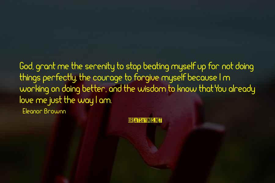 God Forgive Me Sayings By Eleanor Brownn: God, grant me the serenity to stop beating myself up for not doing things perfectly,