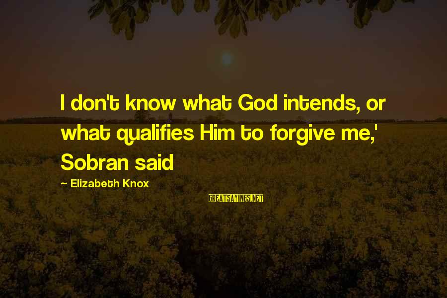 God Forgive Me Sayings By Elizabeth Knox: I don't know what God intends, or what qualifies Him to forgive me,' Sobran said