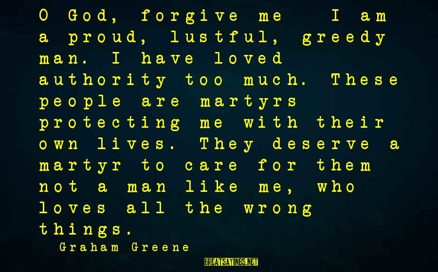 God Forgive Me Sayings By Graham Greene: O God, forgive me - I am a proud, lustful, greedy man. I have loved