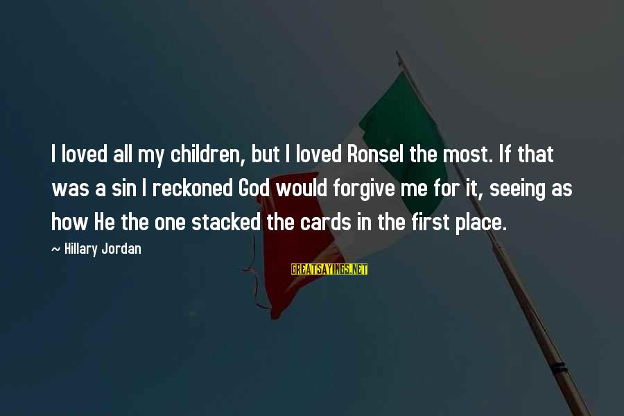 God Forgive Me Sayings By Hillary Jordan: I loved all my children, but I loved Ronsel the most. If that was a