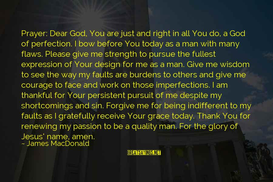 God Forgive Me Sayings By James MacDonald: Prayer: Dear God, You are just and right in all You do, a God of