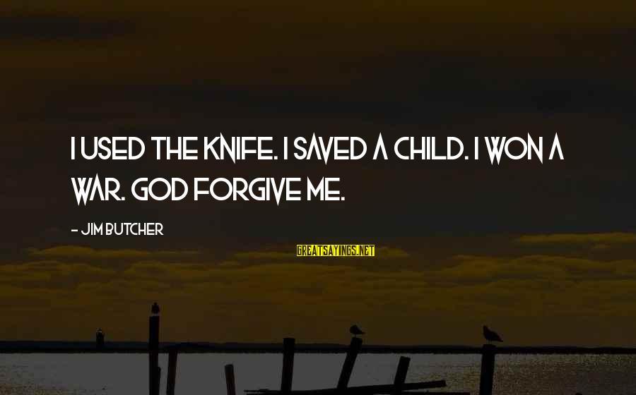 God Forgive Me Sayings By Jim Butcher: I used the knife. I saved a child. I won a war. God forgive me.