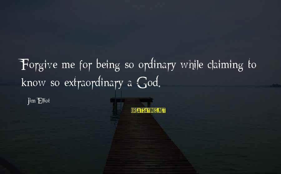 God Forgive Me Sayings By Jim Elliot: Forgive me for being so ordinary while claiming to know so extraordinary a God.