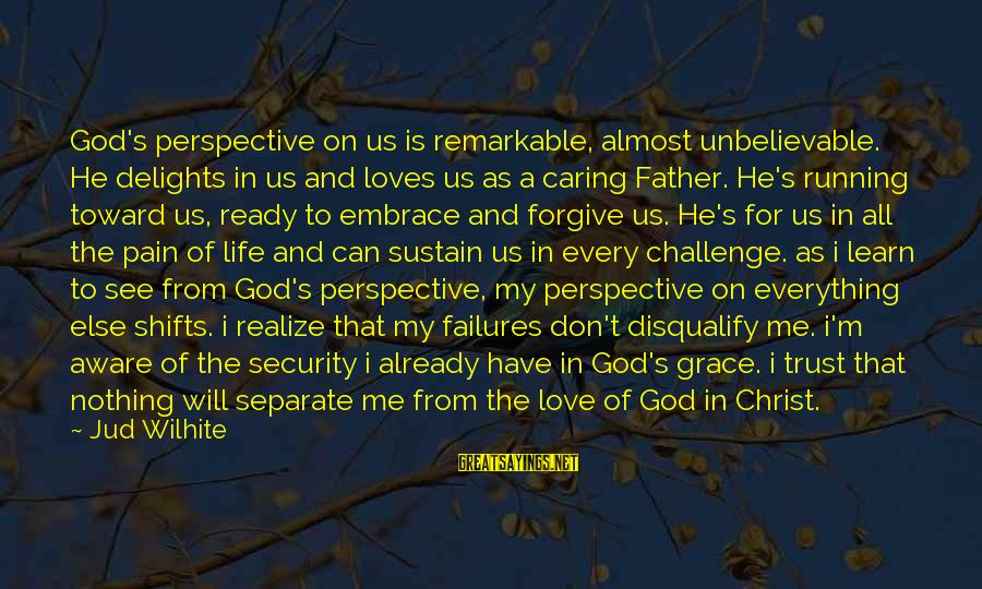 God Forgive Me Sayings By Jud Wilhite: God's perspective on us is remarkable, almost unbelievable. He delights in us and loves us