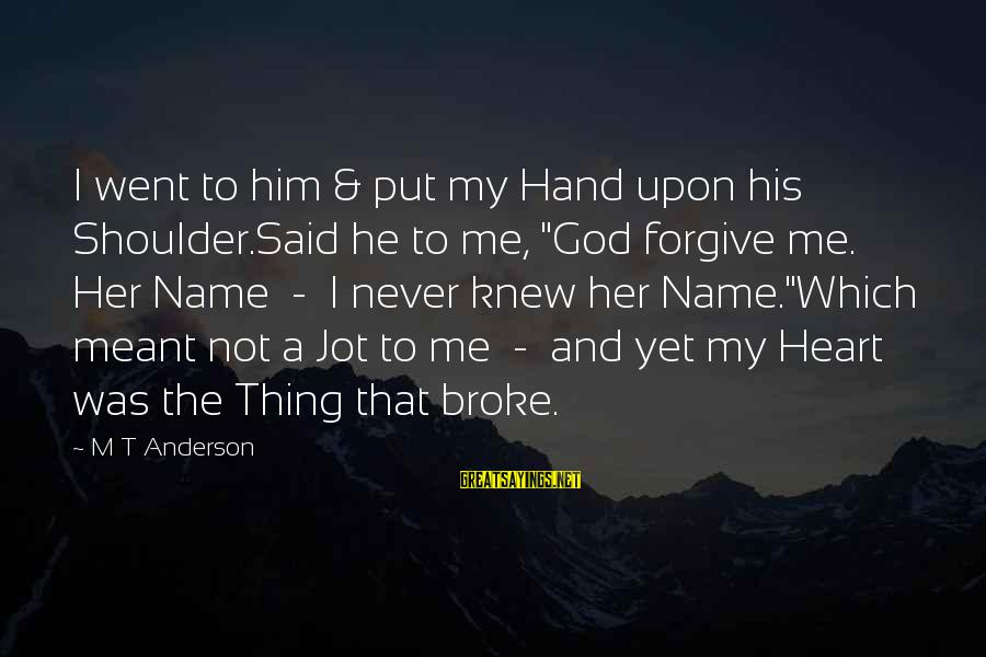 """God Forgive Me Sayings By M T Anderson: I went to him & put my Hand upon his Shoulder.Said he to me, """"God"""