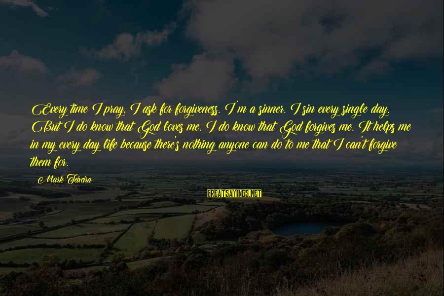 God Forgive Me Sayings By Mark Teixeira: Every time I pray, I ask for forgiveness. I'm a sinner. I sin every single