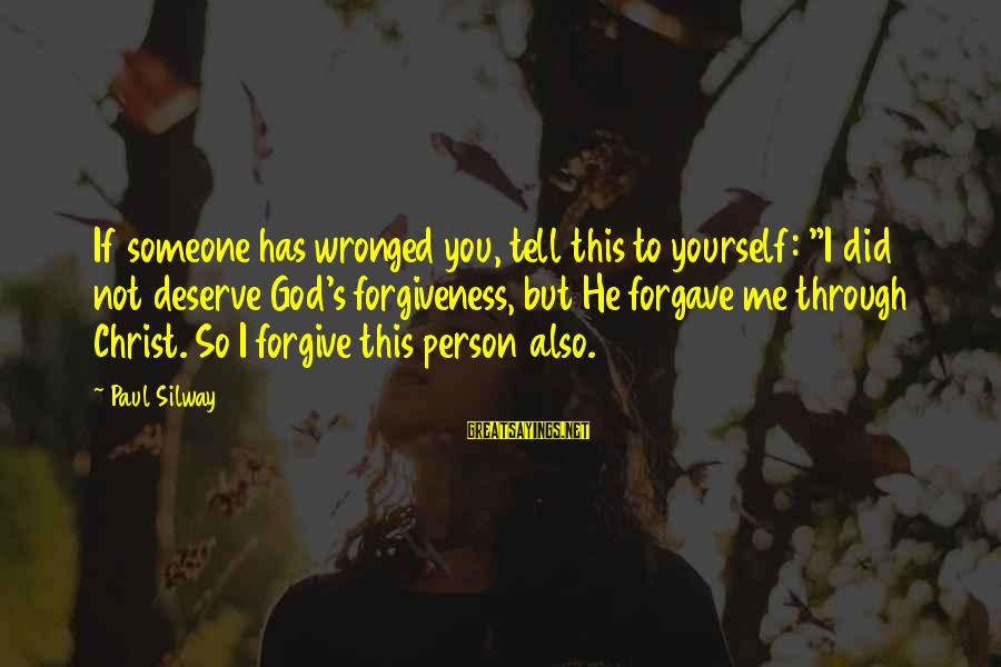 """God Forgive Me Sayings By Paul Silway: If someone has wronged you, tell this to yourself: """"I did not deserve God's forgiveness,"""