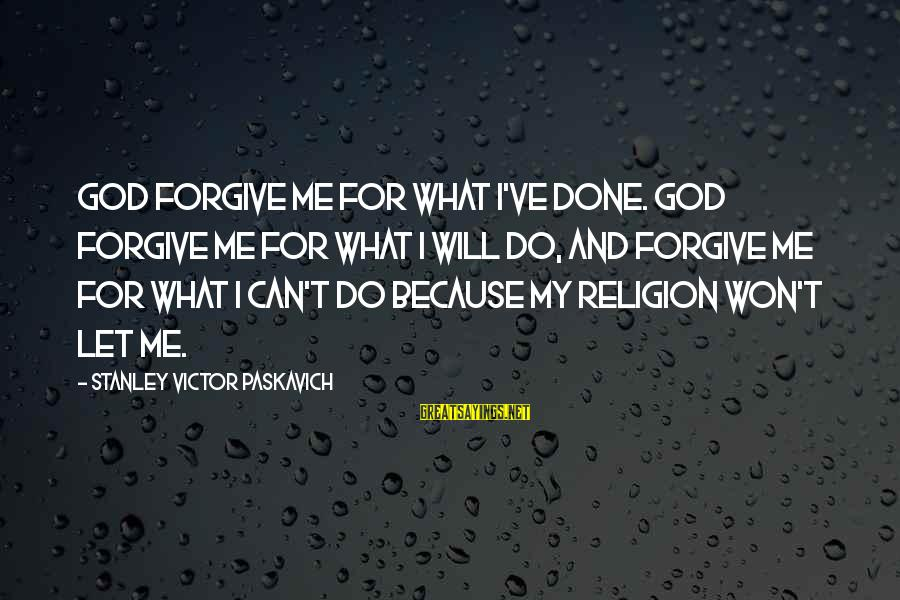 God Forgive Me Sayings By Stanley Victor Paskavich: God forgive me for what I've done. God forgive me for what I will do,