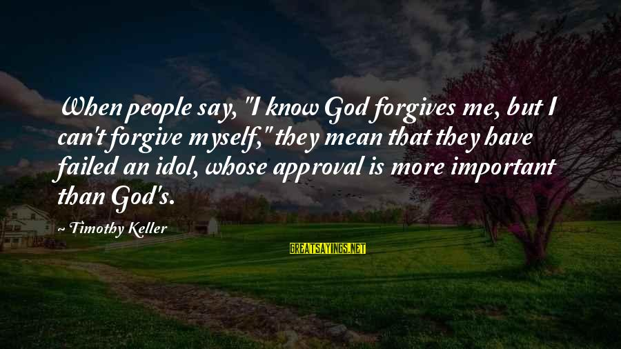 """God Forgive Me Sayings By Timothy Keller: When people say, """"I know God forgives me, but I can't forgive myself,"""" they mean"""