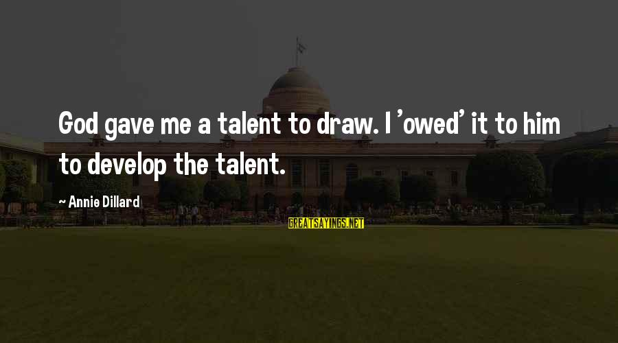 God Gave You Talent Sayings By Annie Dillard: God gave me a talent to draw. I 'owed' it to him to develop the