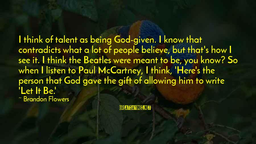 God Gave You Talent Sayings By Brandon Flowers: I think of talent as being God-given. I know that contradicts what a lot of