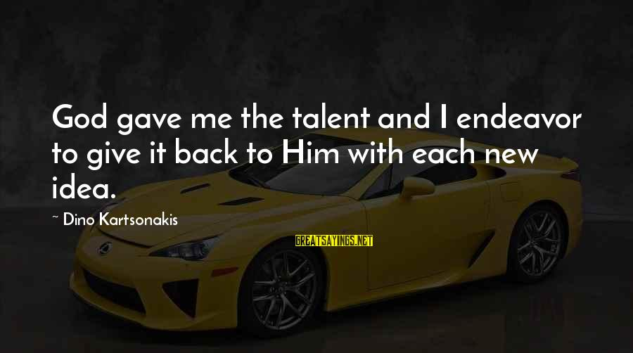 God Gave You Talent Sayings By Dino Kartsonakis: God gave me the talent and I endeavor to give it back to Him with