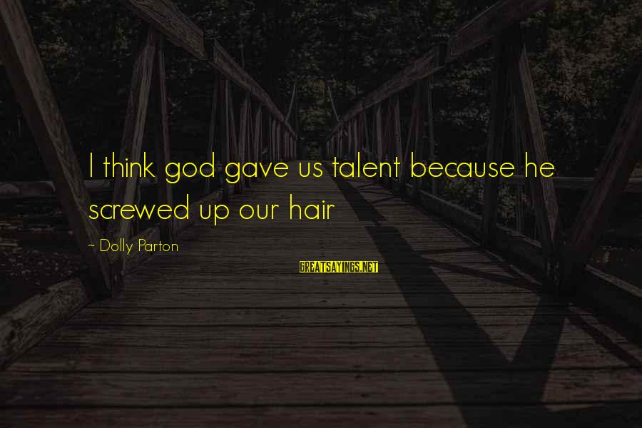 God Gave You Talent Sayings By Dolly Parton: I think god gave us talent because he screwed up our hair