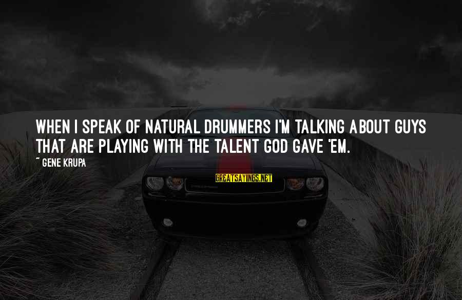 God Gave You Talent Sayings By Gene Krupa: When I speak of natural drummers I'm talking about guys that are playing with the