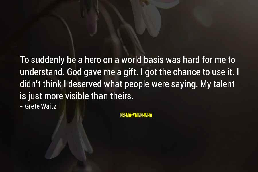 God Gave You Talent Sayings By Grete Waitz: To suddenly be a hero on a world basis was hard for me to understand.