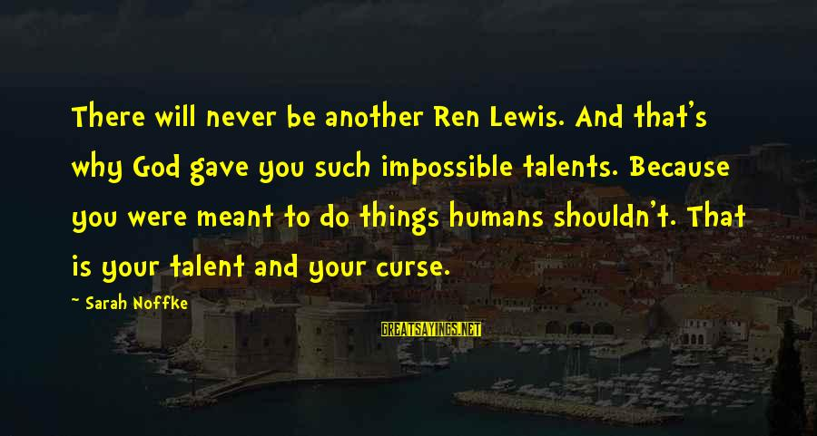 God Gave You Talent Sayings By Sarah Noffke: There will never be another Ren Lewis. And that's why God gave you such impossible