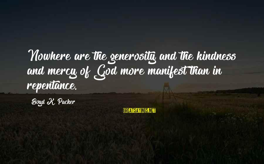 God Generosity Sayings By Boyd K. Packer: Nowhere are the generosity and the kindness and mercy of God more manifest than in