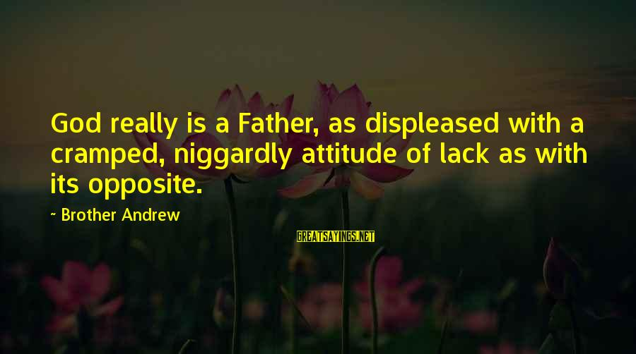God Generosity Sayings By Brother Andrew: God really is a Father, as displeased with a cramped, niggardly attitude of lack as