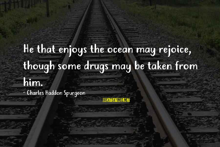God Generosity Sayings By Charles Haddon Spurgeon: He that enjoys the ocean may rejoice, though some drugs may be taken from him.