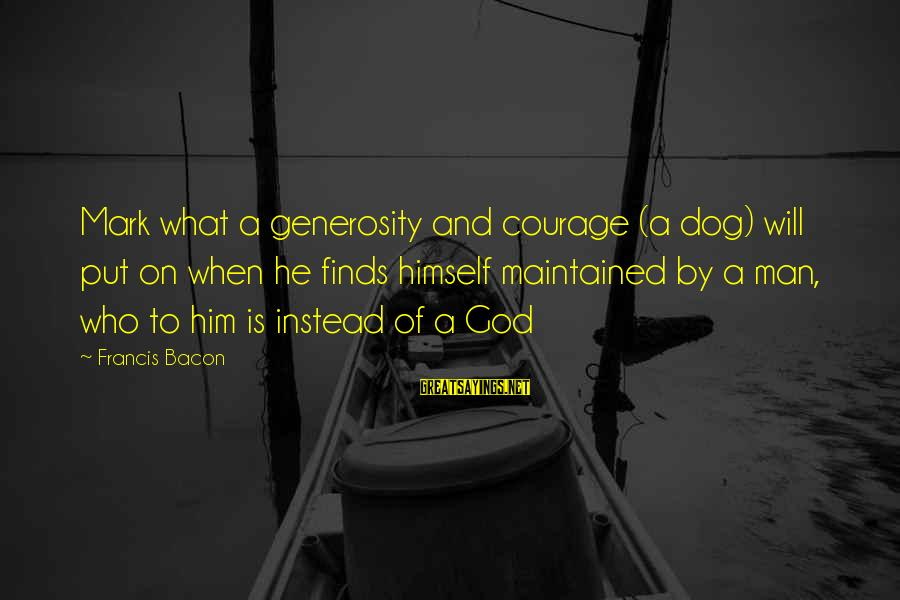 God Generosity Sayings By Francis Bacon: Mark what a generosity and courage (a dog) will put on when he finds himself