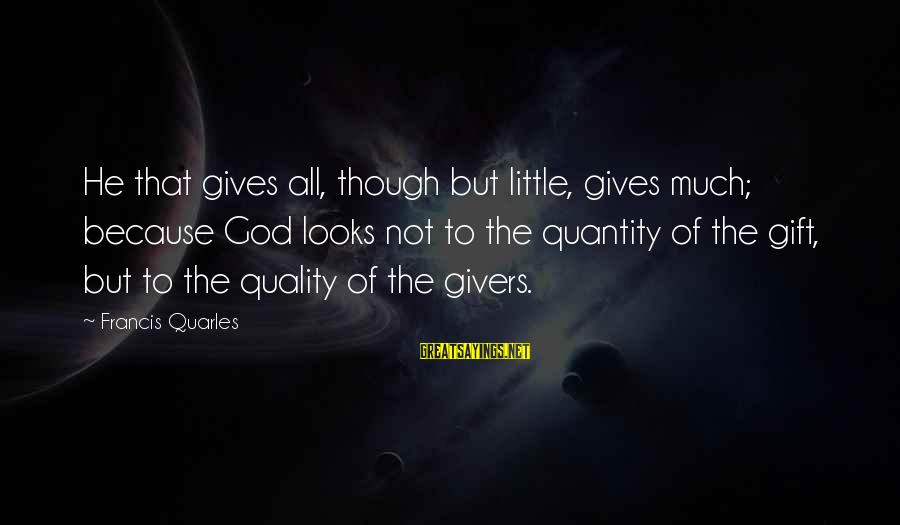 God Generosity Sayings By Francis Quarles: He that gives all, though but little, gives much; because God looks not to the